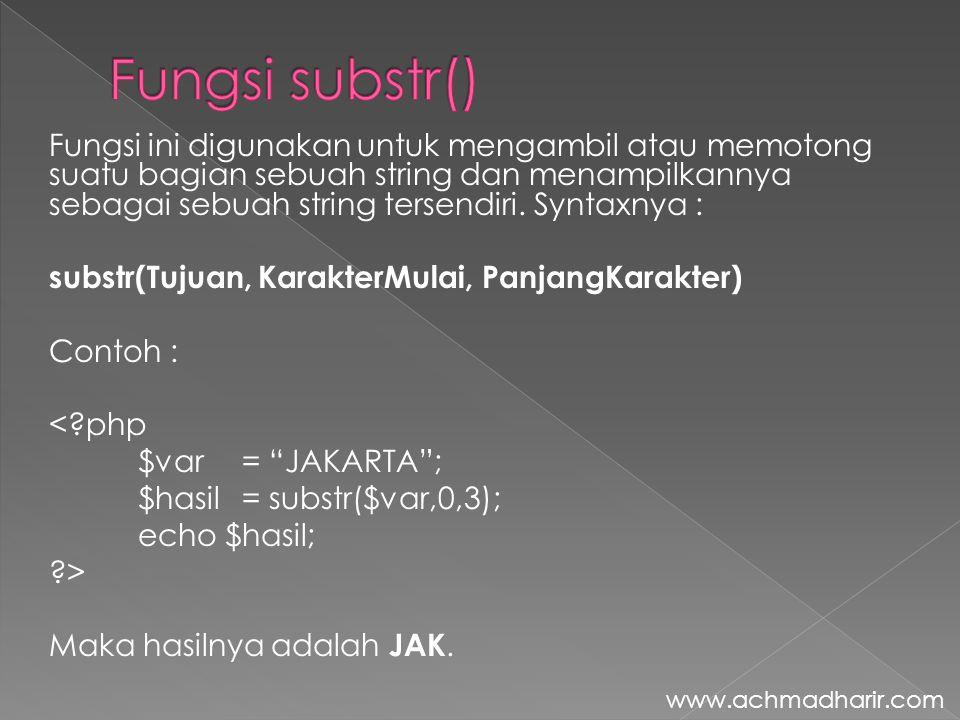 Fungsi ini digunakan untuk mengambil atau memotong suatu bagian sebuah string dan menampilkannya sebagai sebuah string tersendiri. Syntaxnya : substr(