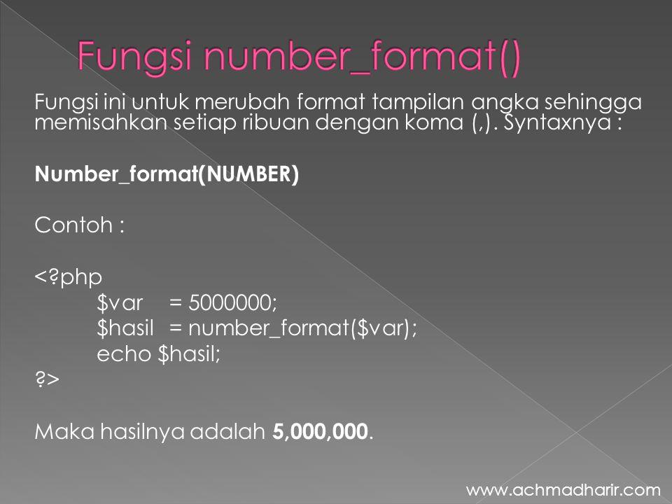 Fungsi ini untuk merubah format tampilan angka sehingga memisahkan setiap ribuan dengan koma (,). Syntaxnya : Number_format(NUMBER) Contoh : <?php $va