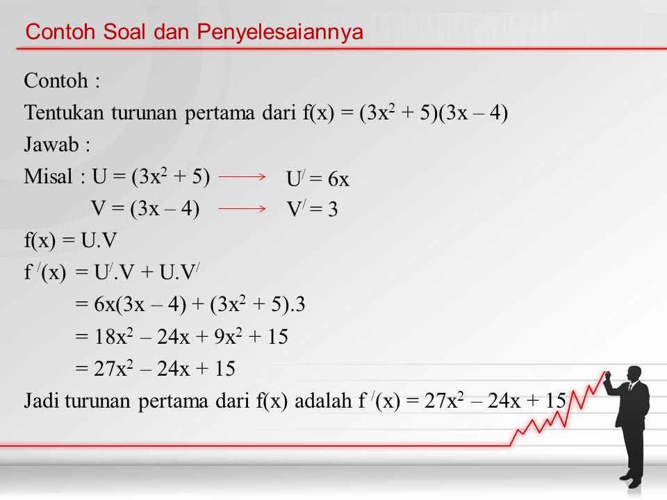 Contoh Soal dan Penyelesaiannya Contoh : Tentukan turunan pertama dari f(x) = (3x 2 + 5)(3x – 4) Jawab : Misal : U = (3x 2 + 5) V = (3x – 4) f(x) = U.V f / (x)= U /.V + U.V / = 6x(3x – 4) + (3x 2 + 5).3 = 18x 2 – 24x + 9x 2 + 15 = 27x 2 – 24x + 15 Jadi turunan pertama dari f(x) adalah f / (x) = 27x 2 – 24x + 15 U / = 6x V / = 3