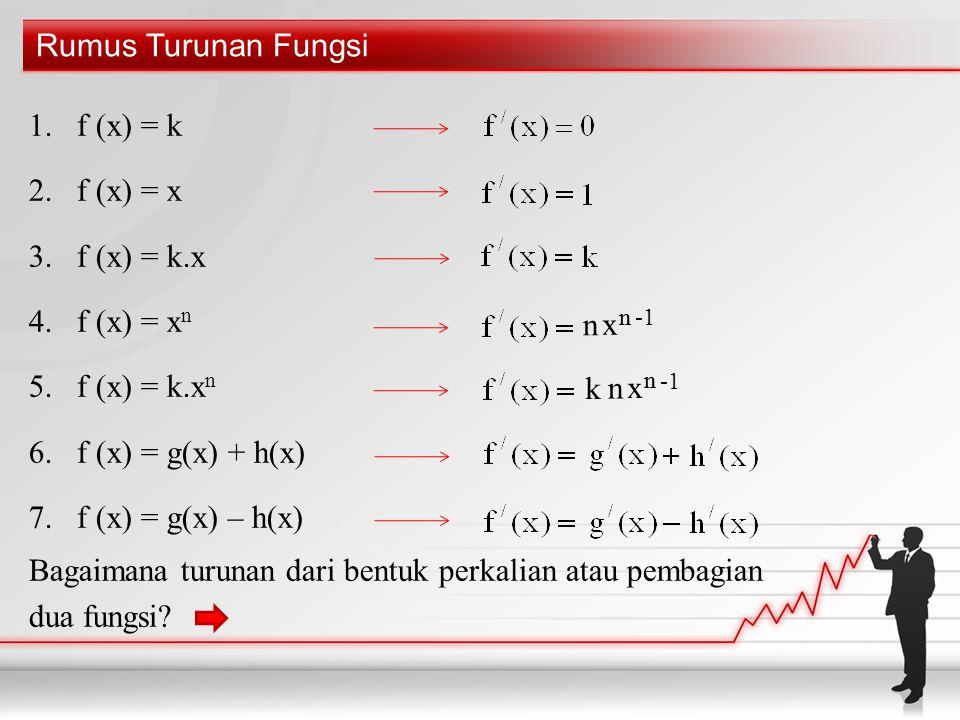 Rumus Turunan Fungsi 1.f (x) = k 2.f (x) = x 3.f (x) = k.x 4.f (x) = x n 5.f (x) = k.x n 6.f (x) = g(x) + h(x) 7.f (x) = g(x) – h(x) Bagaimana turunan dari bentuk perkalian atau pembagian dua fungsi.