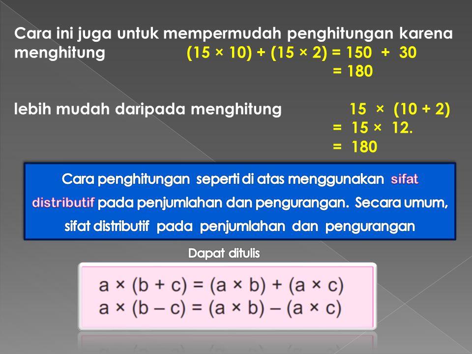 Cara ini juga untuk mempermudah penghitungan karena menghitung (15 × 10) + (15 × 2) = 150 + 30 = 180 lebih mudah daripada menghitung 15 × (10 + 2) = 15 × 12.