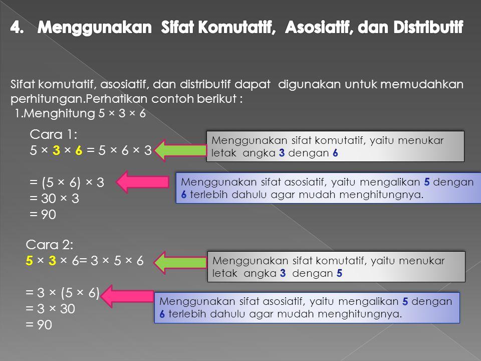Sifat komutatif, asosiatif, dan distributif dapat digunakan untuk memudahkan perhitungan.Perhatikan contoh berikut : 1.Menghitung 5 × 3 × 6 Cara 1: 5 × 3 × 6 = 5 × 6 × 3 = (5 × 6) × 3 = 30 × 3 = 90 Cara 2: 5 × 3 × 6= 3 × 5 × 6 = 3 × (5 × 6) = 3 × 30 = 90