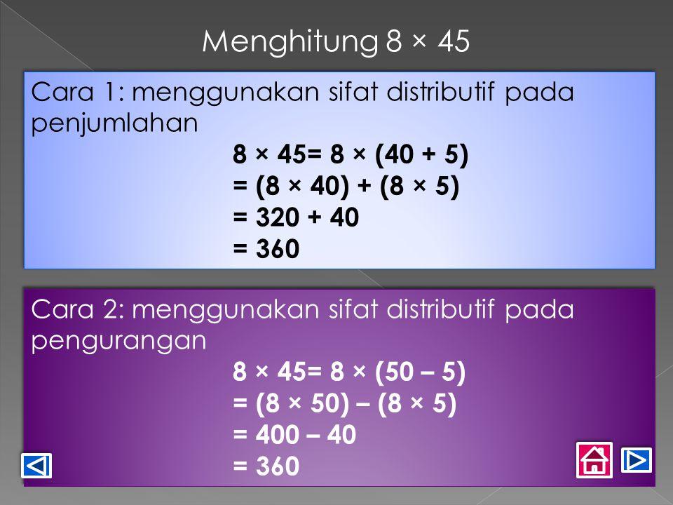 Cara 1: menggunakan sifat distributif pada penjumlahan 8 × 45= 8 × (40 + 5) = (8 × 40) + (8 × 5) = 320 + 40 = 360 Cara 1: menggunakan sifat distributif pada penjumlahan 8 × 45= 8 × (40 + 5) = (8 × 40) + (8 × 5) = 320 + 40 = 360 Cara 2: menggunakan sifat distributif pada pengurangan 8 × 45= 8 × (50 – 5) = (8 × 50) – (8 × 5) = 400 – 40 = 360 Cara 2: menggunakan sifat distributif pada pengurangan 8 × 45= 8 × (50 – 5) = (8 × 50) – (8 × 5) = 400 – 40 = 360 Menghitung 8 × 45
