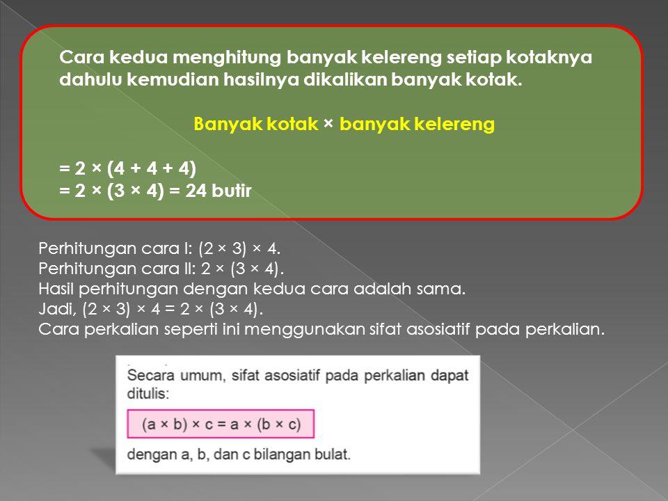 Cara kedua menghitung banyak kelereng setiap kotaknya dahulu kemudian hasilnya dikalikan banyak kotak. Banyak kotak × banyak kelereng = 2 × (4 + 4 + 4