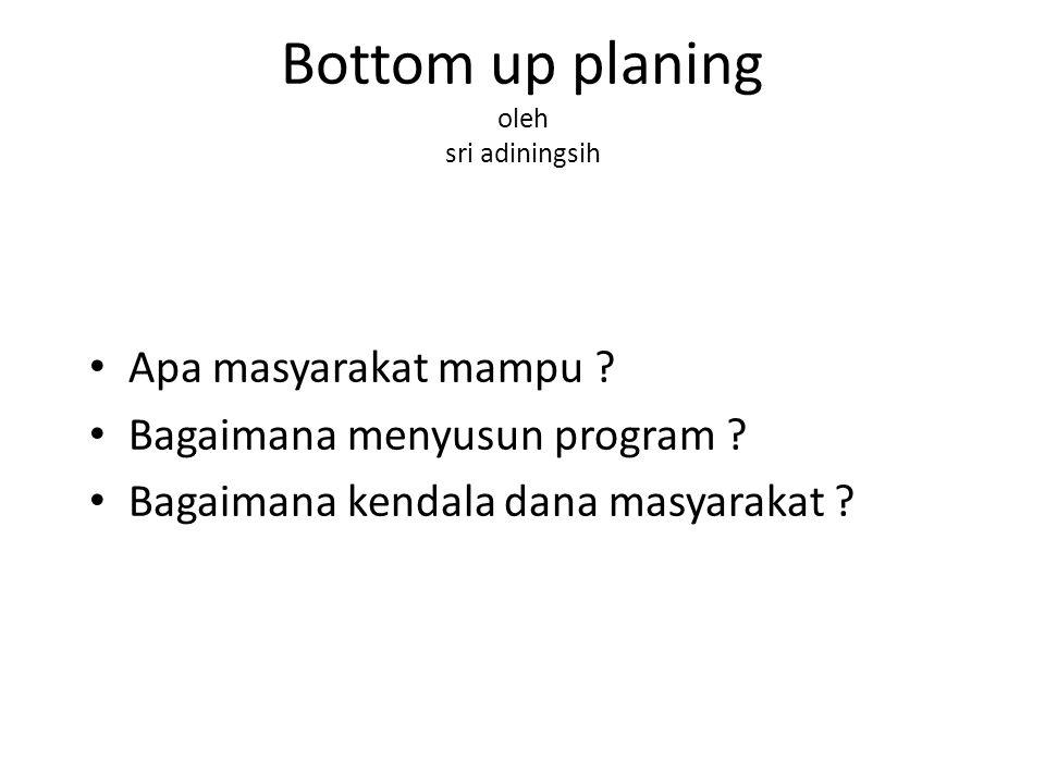Bottom up planing oleh sri adiningsih Apa masyarakat mampu ? Bagaimana menyusun program ? Bagaimana kendala dana masyarakat ?
