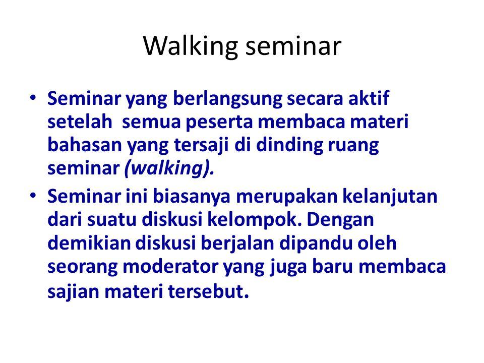 Walking seminar Seminar yang berlangsung secara aktif setelah semua peserta membaca materi bahasan yang tersaji di dinding ruang seminar (walking). Se
