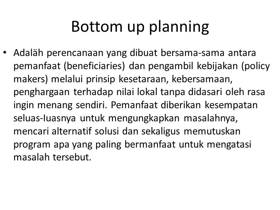 Bottom up planning Adaläh perencanaan yang dibuat bersama-sama antara pemanfaat (beneficiaries) dan pengambil kebijakan (policy makers) melalui prinsi