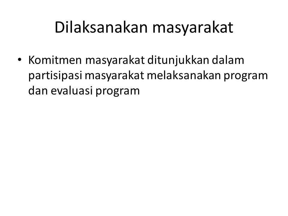 Dilaksanakan masyarakat Komitmen masyarakat ditunjukkan dalam partisipasi masyarakat melaksanakan program dan evaluasi program