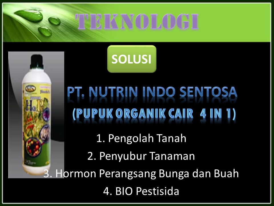 SOLUSI 1. Pengolah Tanah 2. Penyubur Tanaman 3. Hormon Perangsang Bunga dan Buah 4. BIO Pestisida