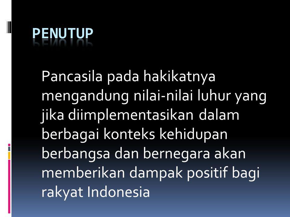 Pancasila pada hakikatnya mengandung nilai-nilai luhur yang jika diimplementasikan dalam berbagai konteks kehidupan berbangsa dan bernegara akan memberikan dampak positif bagi rakyat Indonesia