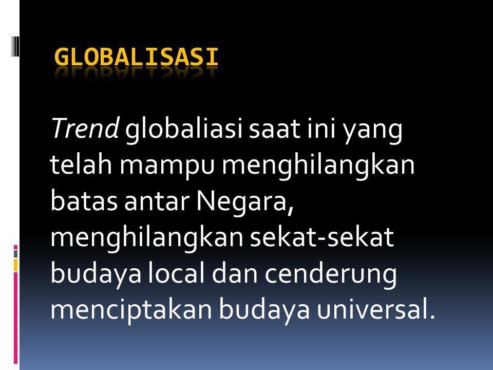 Trend globaliasi saat ini yang telah mampu menghilangkan batas antar Negara, menghilangkan sekat-sekat budaya local dan cenderung menciptakan budaya universal.