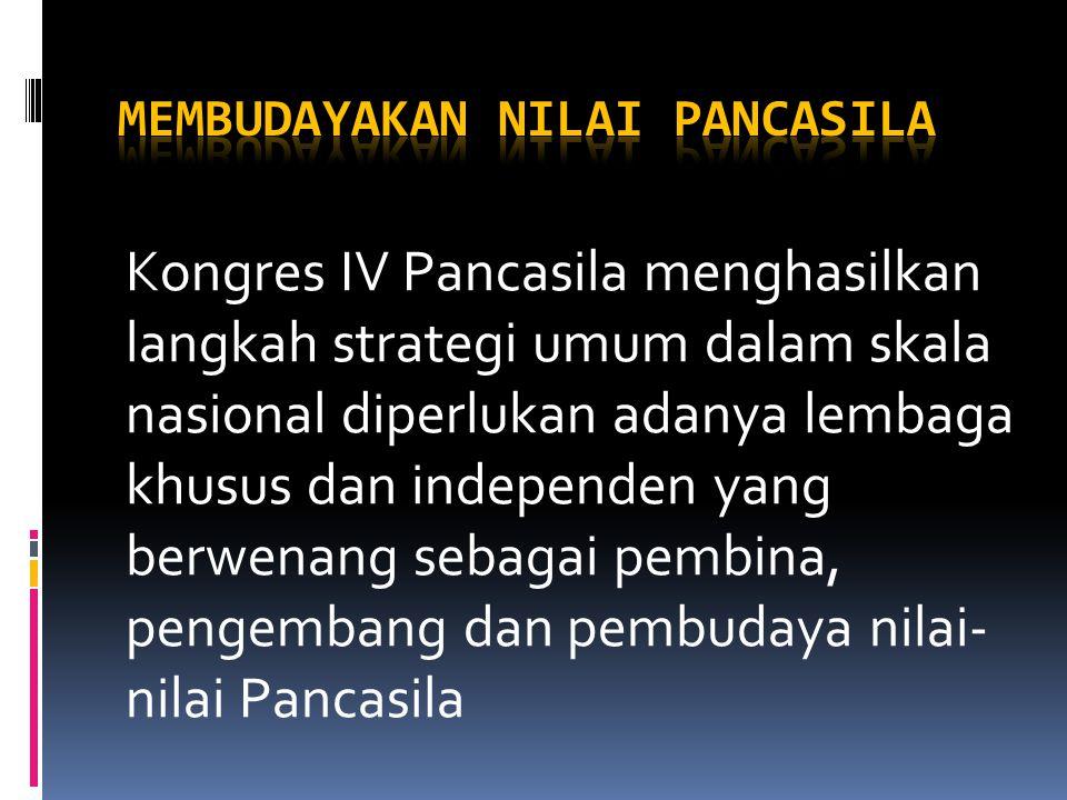 Kongres IV Pancasila menghasilkan langkah strategi umum dalam skala nasional diperlukan adanya lembaga khusus dan independen yang berwenang sebagai pembina, pengembang dan pembudaya nilai- nilai Pancasila