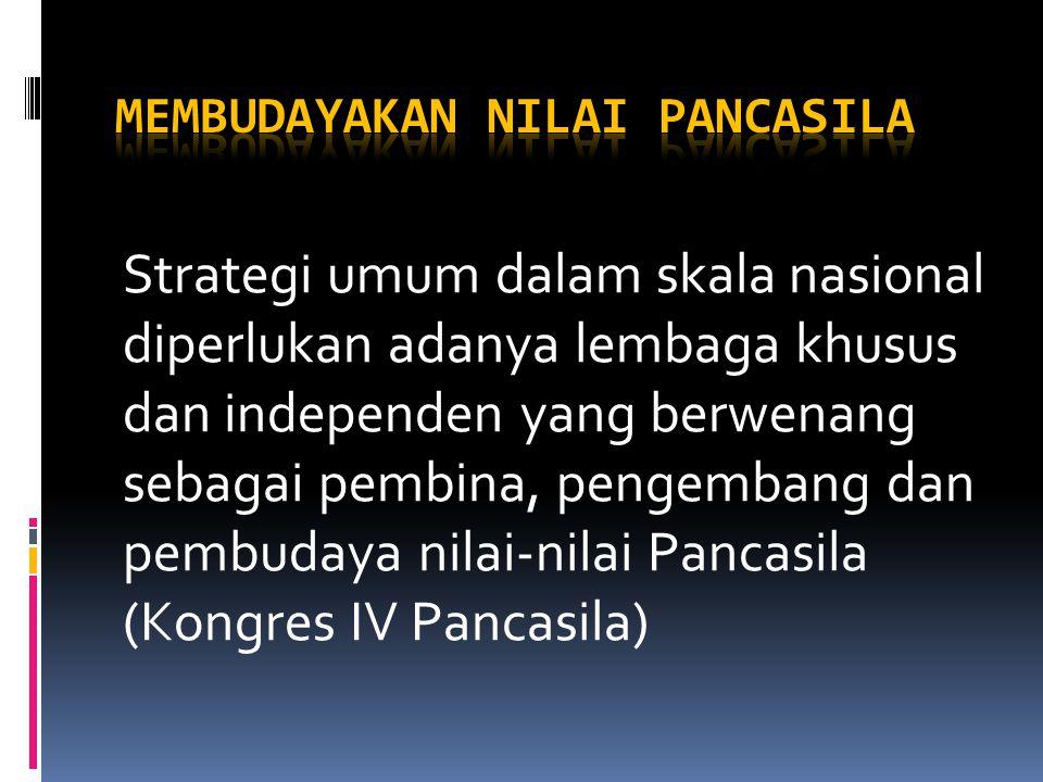 Strategi umum dalam skala nasional diperlukan adanya lembaga khusus dan independen yang berwenang sebagai pembina, pengembang dan pembudaya nilai-nilai Pancasila (Kongres IV Pancasila)