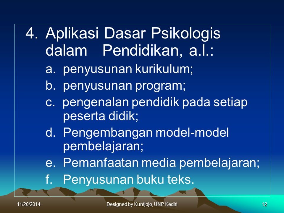 4. Aplikasi Dasar Psikologis dalam Pendidikan, a.l.: a. penyusunan kurikulum; b. penyusunan program; c. pengenalan pendidik pada setiap peserta didik;