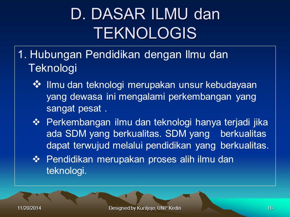 D. DASAR ILMU dan TEKNOLOGIS 1. Hubungan Pendidikan dengan Ilmu dan Teknologi  Ilmu dan teknologi merupakan unsur kebudayaan yang dewasa ini mengalam