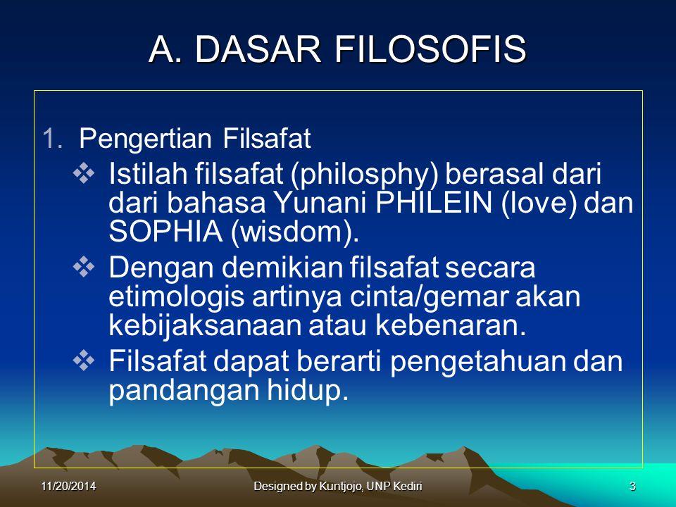 A. DASAR FILOSOFIS 1.Pengertian Filsafat  Istilah filsafat (philosphy) berasal dari dari bahasa Yunani PHILEIN (love) dan SOPHIA (wisdom).  Dengan d