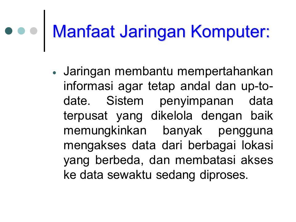 Manfaat Jaringan Komputer:  Jaringan membantu mempertahankan informasi agar tetap andal dan up-to- date. Sistem penyimpanan data terpusat yang dikelo