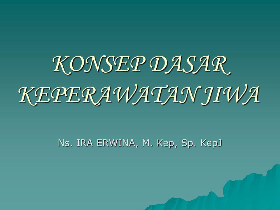 KONSEP DASAR KEPERAWATAN JIWA Ns. IRA ERWINA, M. Kep, Sp. KepJ