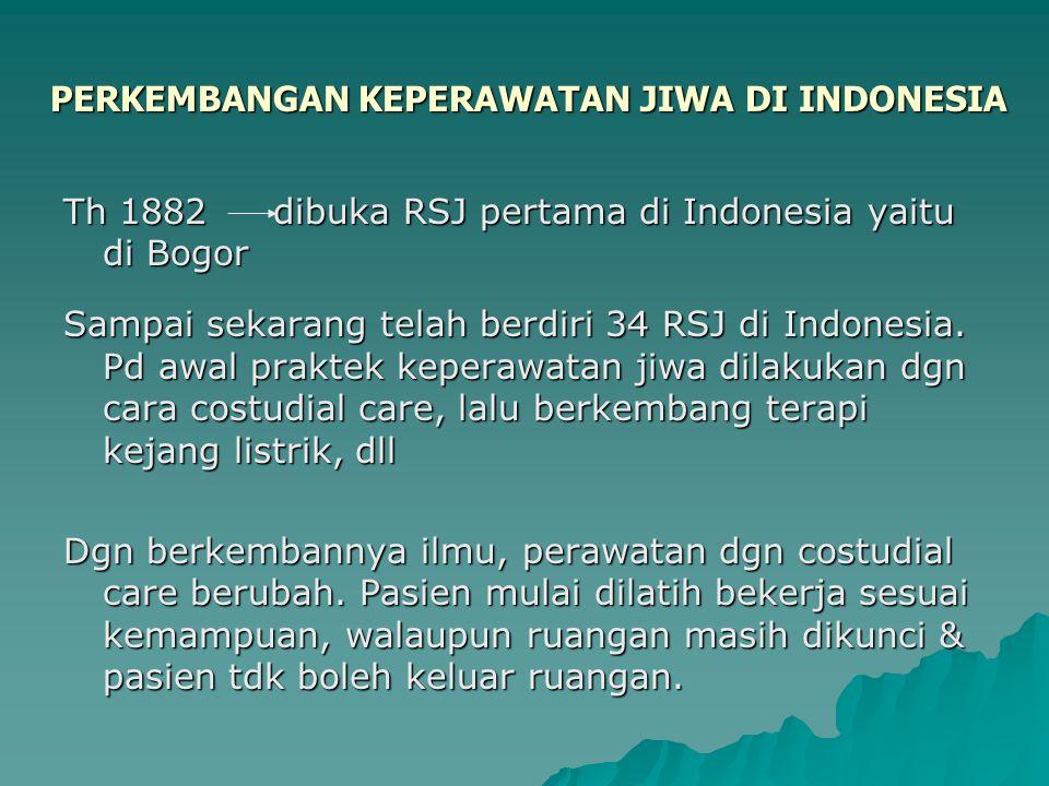 PERKEMBANGAN KEPERAWATAN JIWA DI INDONESIA Th 1882dibuka RSJ pertama di Indonesia yaitu di Bogor Sampai sekarang telah berdiri 34 RSJ di Indonesia. Pd