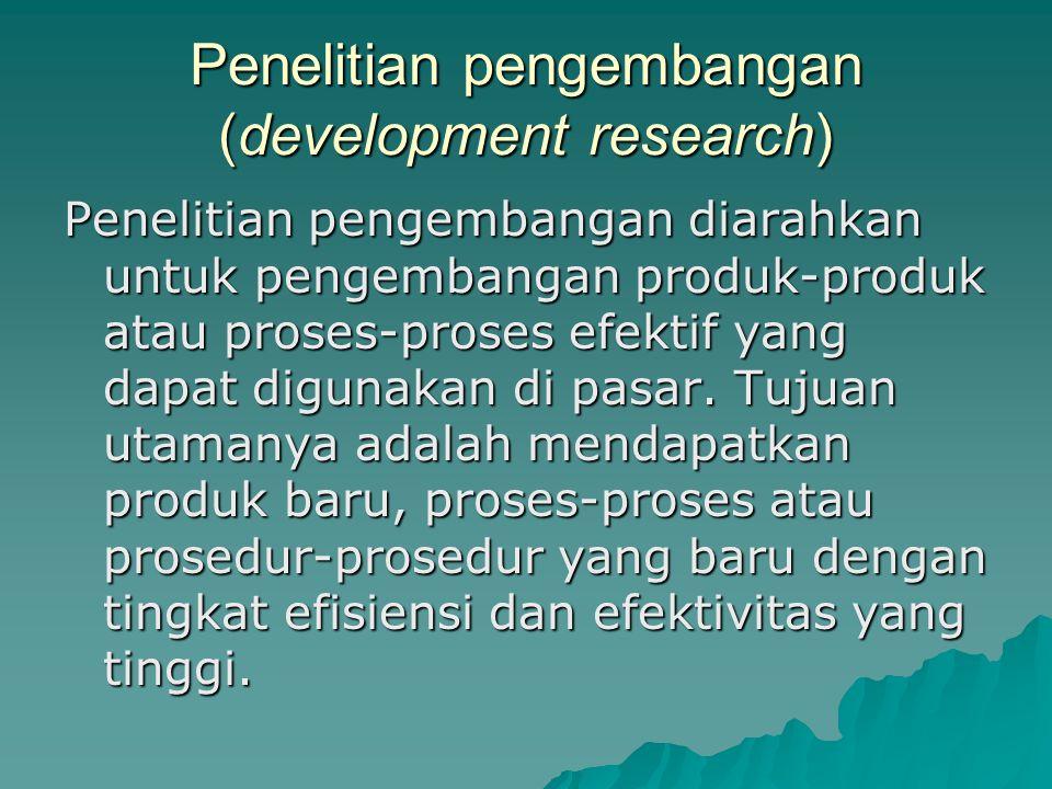 Penelitian pengembangan (development research) Penelitian pengembangan diarahkan untuk pengembangan produk-produk atau proses-proses efektif yang dapat digunakan di pasar.