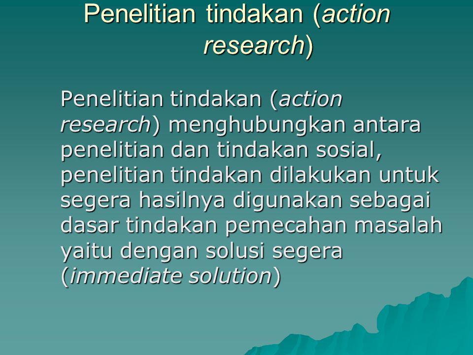 Penelitian tindakan (action research) Penelitian tindakan (action research) menghubungkan antara penelitian dan tindakan sosial, penelitian tindakan dilakukan untuk segera hasilnya digunakan sebagai dasar tindakan pemecahan masalah yaitu dengan solusi segera (immediate solution)