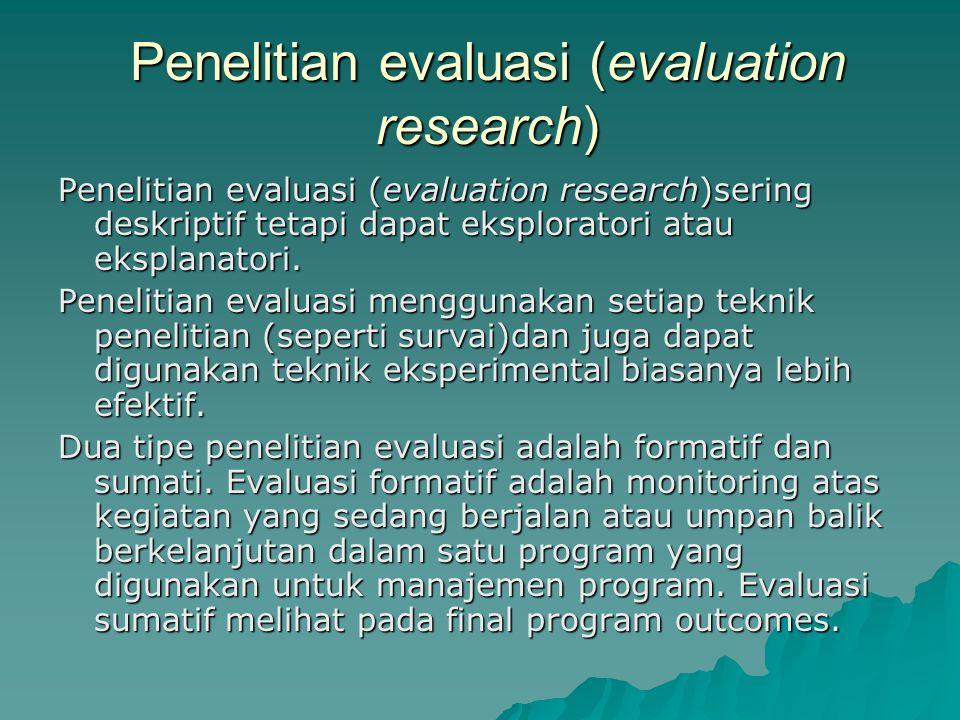 Penelitian evaluasi (evaluation research) Penelitian evaluasi (evaluation research)sering deskriptif tetapi dapat eksploratori atau eksplanatori.