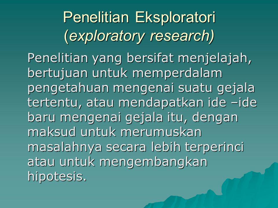 Penelitian Eksploratori (exploratory research) Penelitian yang bersifat menjelajah, bertujuan untuk memperdalam pengetahuan mengenai suatu gejala tertentu, atau mendapatkan ide –ide baru mengenai gejala itu, dengan maksud untuk merumuskan masalahnya secara lebih terperinci atau untuk mengembangkan hipotesis.