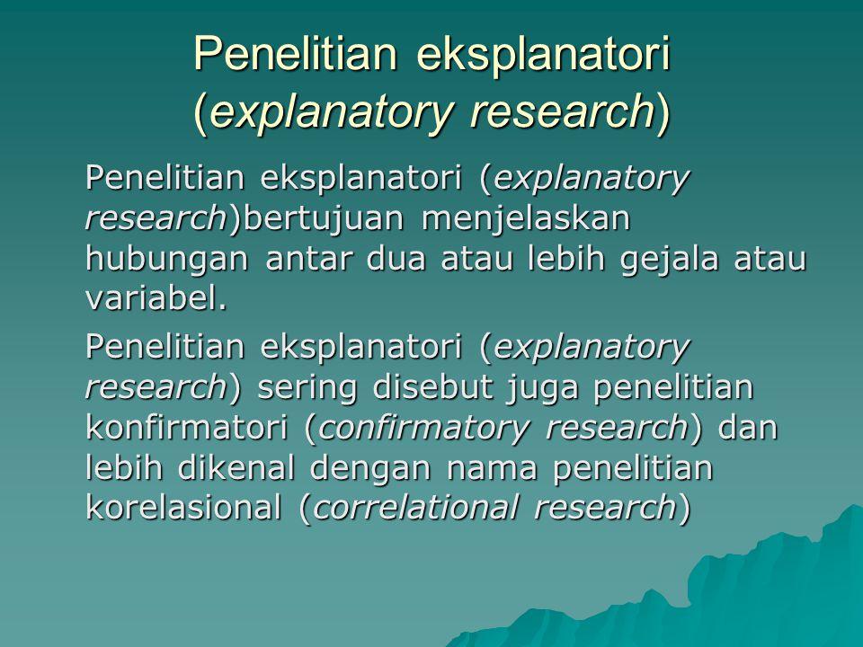 Penelitian eksplanatori (explanatory research) Penelitian eksplanatori (explanatory research)bertujuan menjelaskan hubungan antar dua atau lebih gejala atau variabel.