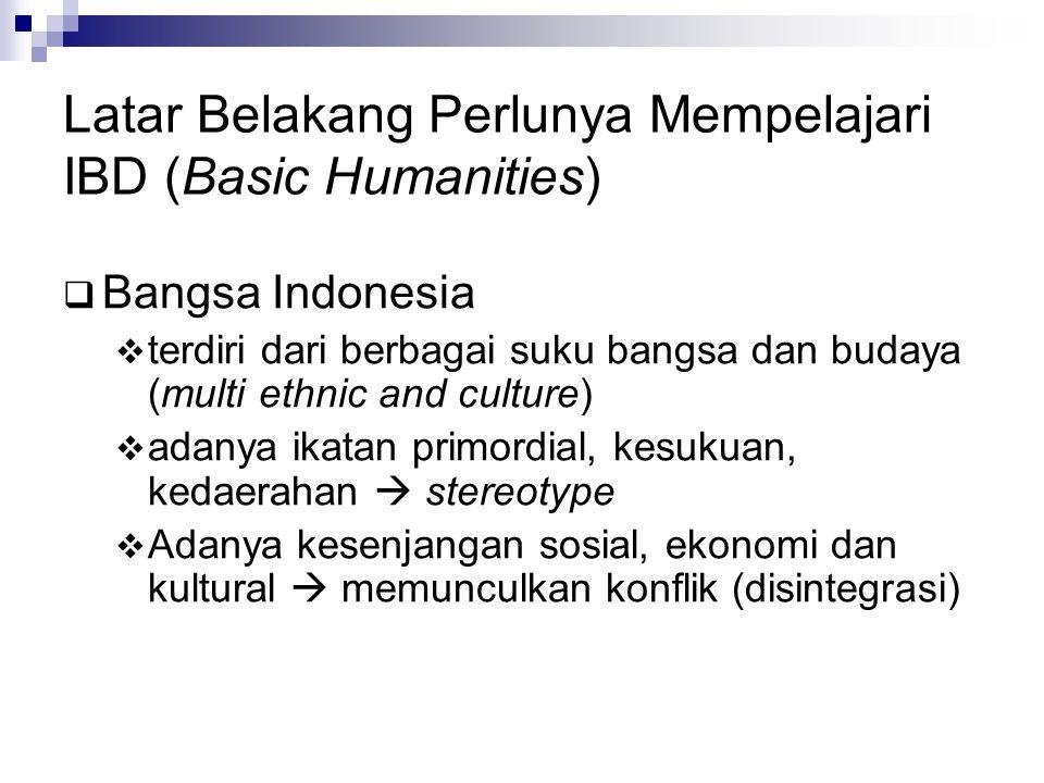 Latar Belakang Perlunya Mempelajari IBD (Basic Humanities)  Bangsa Indonesia  terdiri dari berbagai suku bangsa dan budaya (multi ethnic and culture