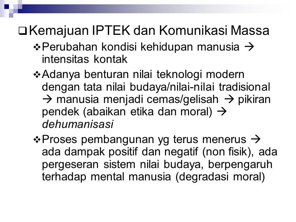  Kemajuan IPTEK dan Komunikasi Massa  Perubahan kondisi kehidupan manusia  intensitas kontak  Adanya benturan nilai teknologi modern dengan tata n