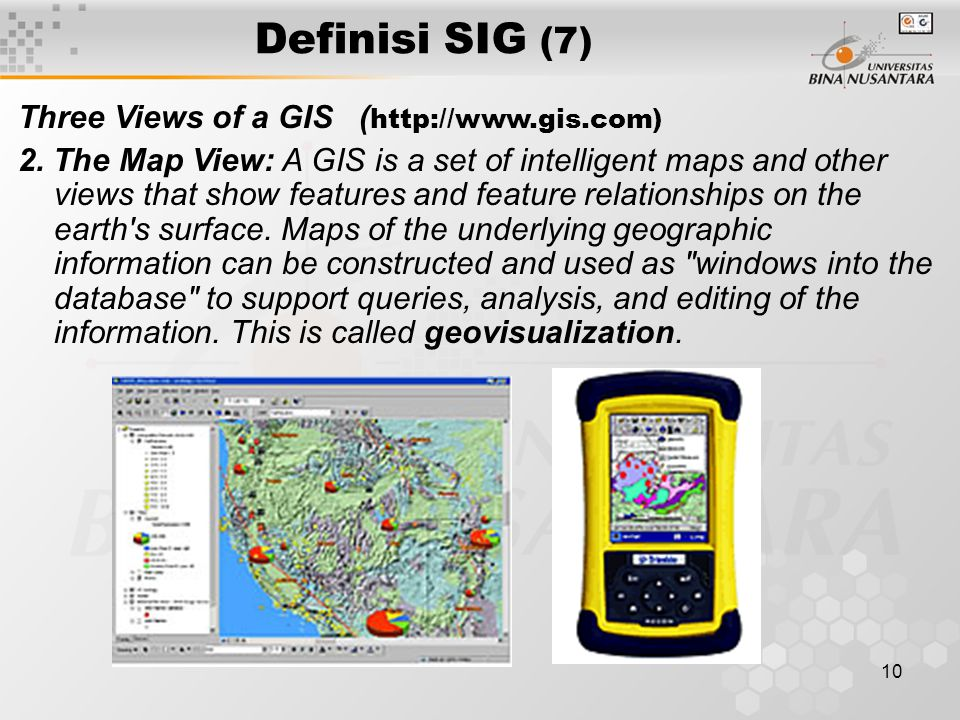 9 Definisi SIG (6) Three Views of a GIS ( http://www.gis.com) A GIS is most often associated with maps.