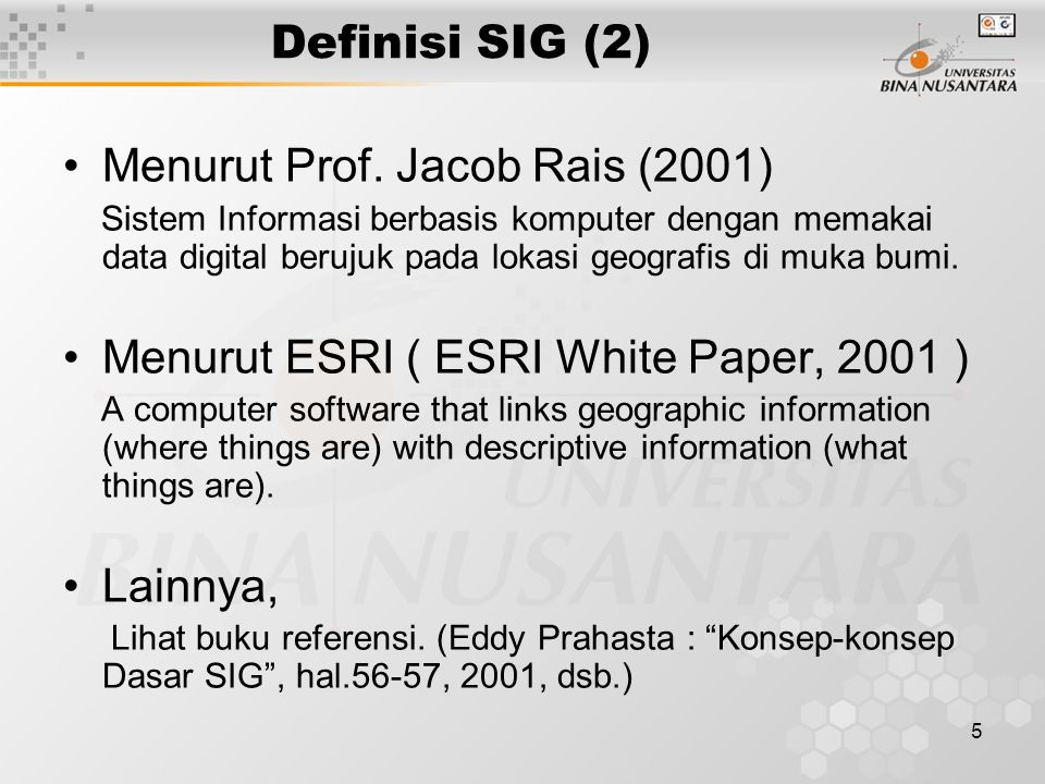 4 Definisi SIG (1) Menurut Rhind (1989). A computer system that can hold and use data describing places on the Earth' surfaces. Menurut Burrough (1986
