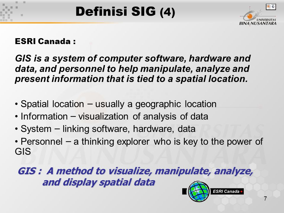 7 Definisi SIG (4) ESRI Canada : GIS is a system of computer software, hardware and data, and personnel to help manipulate, analyze and present information that is tied to a spatial location.
