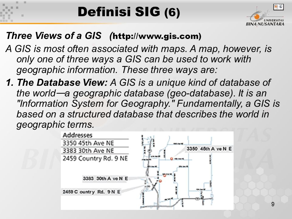 8 Definisi SIG (5) http://www.gis.com : GIS is a technology that is used to view and analyze data from a geographic perspective.
