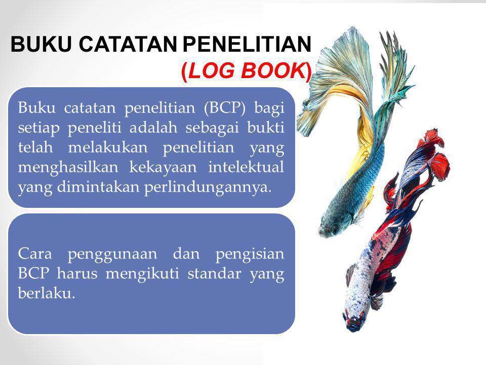 BUKU CATATAN PENELITIAN (LOG BOOK) Buku catatan penelitian (BCP) bagi setiap peneliti adalah sebagai bukti telah melakukan penelitian yang menghasilkan kekayaan intelektual yang dimintakan perlindungannya.