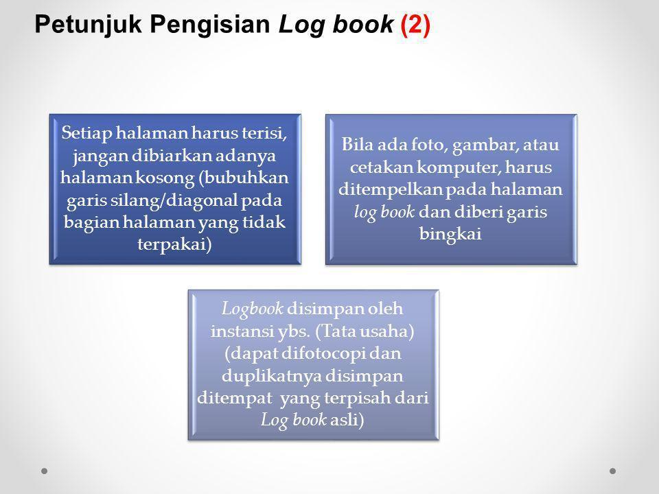 Setiap halaman harus terisi, jangan dibiarkan adanya halaman kosong (bubuhkan garis silang/diagonal pada bagian halaman yang tidak terpakai) Bila ada foto, gambar, atau cetakan komputer, harus ditempelkan pada halaman log book dan diberi garis bingkai Logbook disimpan oleh instansi ybs.