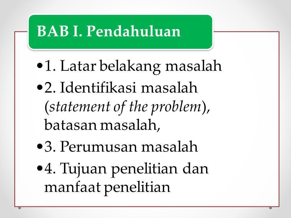 1.Latar belakang masalah 2. Identifikasi masalah (statement of the problem), batasan masalah, 3.