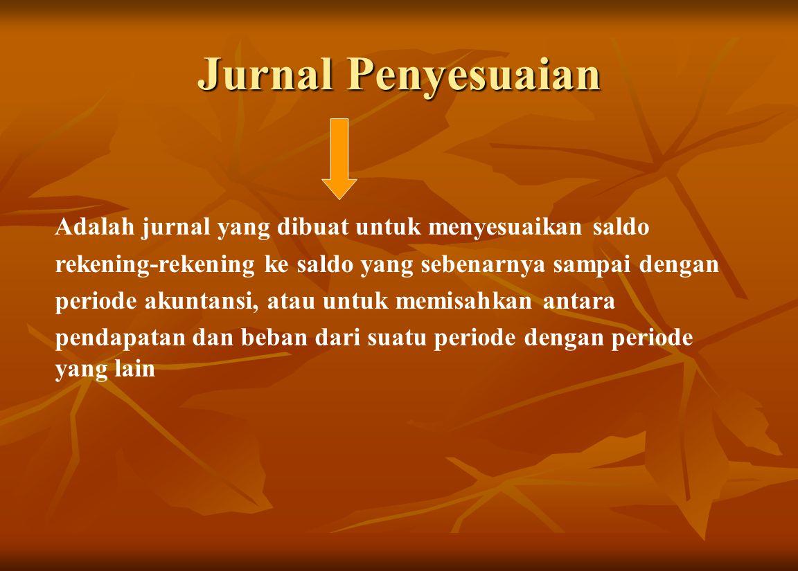 Jurnal Penyesuaian Adalah jurnal yang dibuat untuk menyesuaikan saldo rekening-rekening ke saldo yang sebenarnya sampai dengan periode akuntansi, atau untuk memisahkan antara pendapatan dan beban dari suatu periode dengan periode yang lain