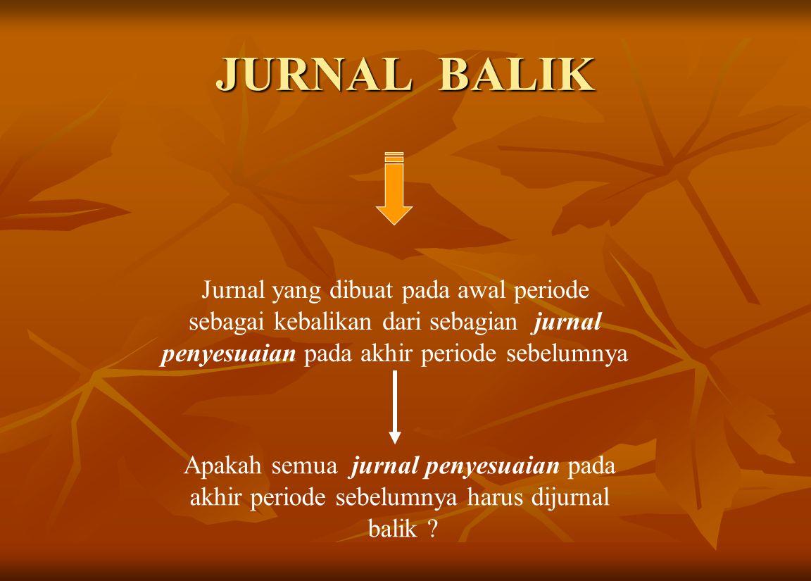 JURNAL BALIK Jurnal yang dibuat pada awal periode sebagai kebalikan dari sebagian jurnal penyesuaian pada akhir periode sebelumnya Apakah semua jurnal