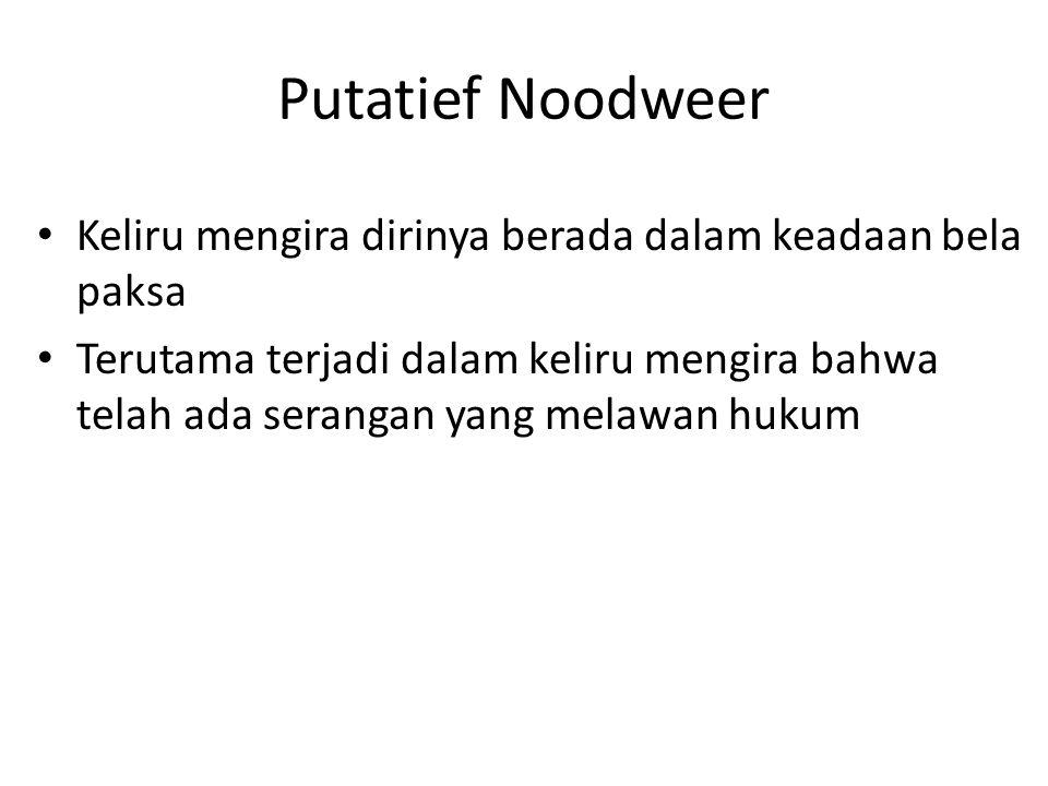 Putatief Noodweer Keliru mengira dirinya berada dalam keadaan bela paksa Terutama terjadi dalam keliru mengira bahwa telah ada serangan yang melawan h