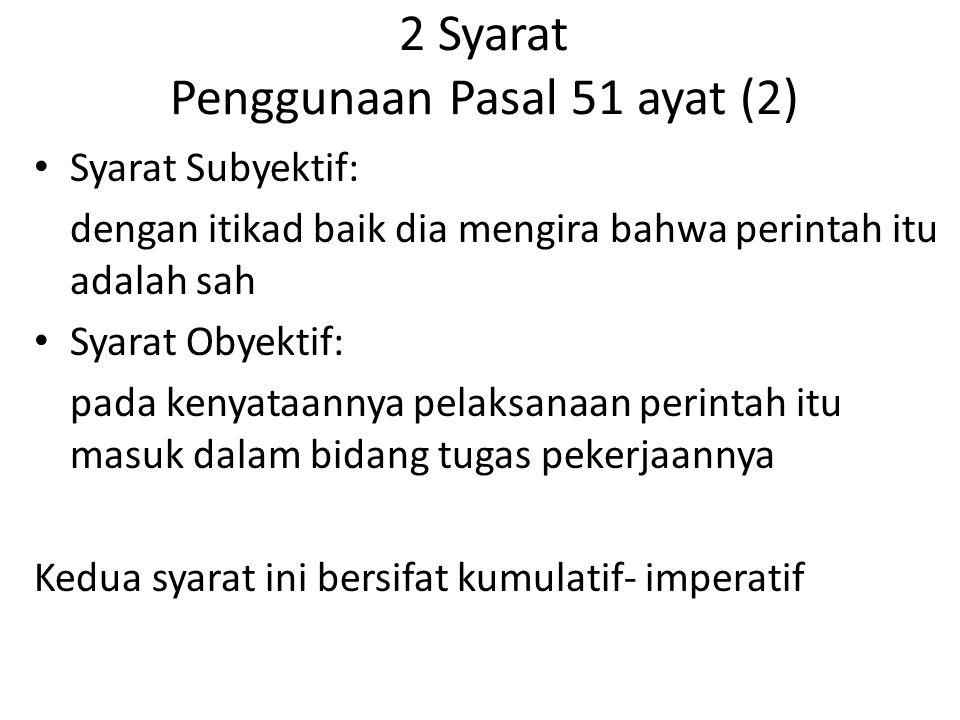2 Syarat Penggunaan Pasal 51 ayat (2) Syarat Subyektif: dengan itikad baik dia mengira bahwa perintah itu adalah sah Syarat Obyektif: pada kenyataanny