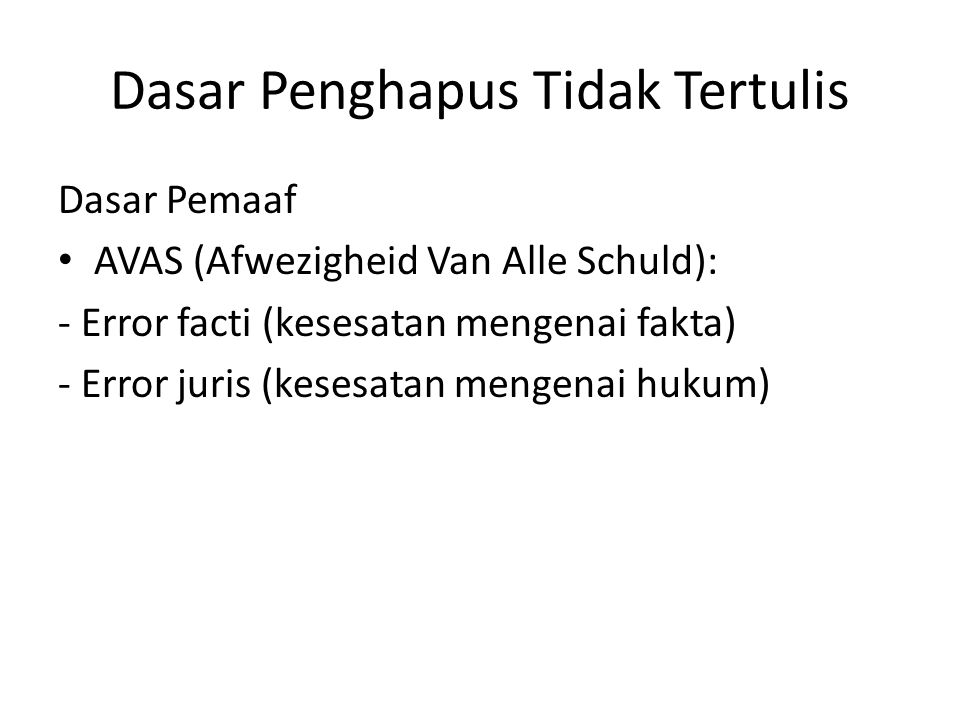 Dasar Penghapus Tidak Tertulis Dasar Pemaaf AVAS (Afwezigheid Van Alle Schuld): - Error facti (kesesatan mengenai fakta) - Error juris (kesesatan meng