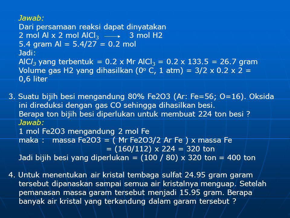 Jawab: Dari persamaan reaksi dapat dinyatakan 2 mol Al x 2 mol AlCl 3 3 mol H2 5.4 gram Al = 5.4/27 = 0.2 mol Jadi: AlCl 3 yang terbentuk = 0.2 x Mr A
