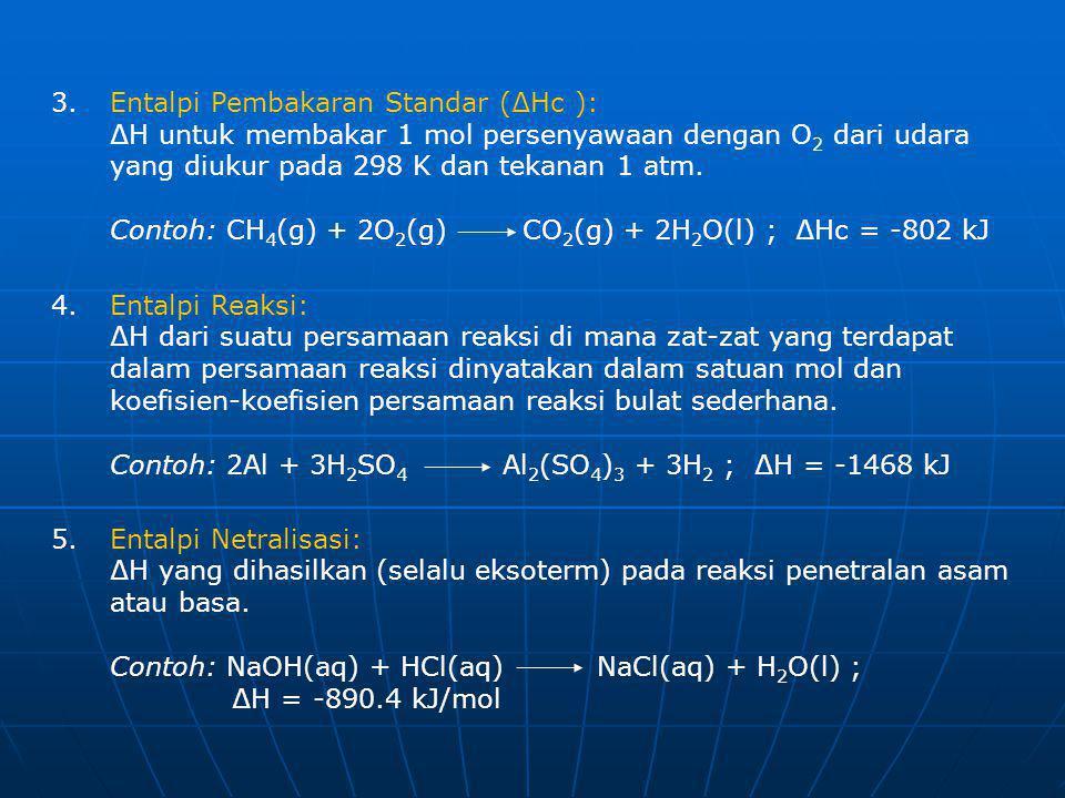3.Entalpi Pembakaran Standar (∆Hc ): ∆H untuk membakar 1 mol persenyawaan dengan O 2 dari udara yang diukur pada 298 K dan tekanan 1 atm. Contoh: CH 4