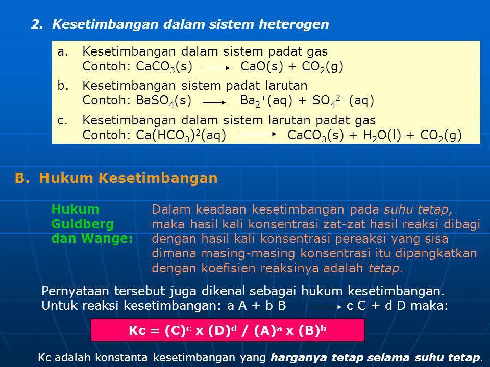 2. Kesetimbangan dalam sistem heterogen a.Kesetimbangan dalam sistem padat gas Contoh: CaCO 3 (s) CaO(s) + CO 2 (g) b.Kesetimbangan sistem padat larut