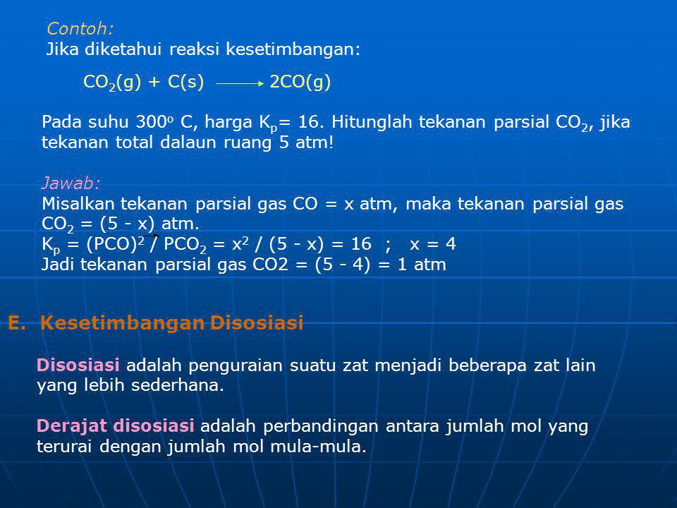 Contoh: Jika diketahui reaksi kesetimbangan: CO 2 (g) + C(s) 2CO(g) Pada suhu 300 o C, harga K p = 16. Hitunglah tekanan parsial CO 2, jika tekanan to