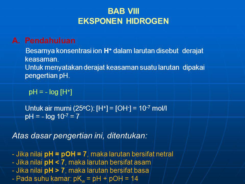 BAB VIII EKSPONEN HIDROGEN A. Pendahuluan Besarnya konsentrasi ion H + dalam larutan disebut derajat keasaman. Untuk menyatakan derajat keasaman suatu