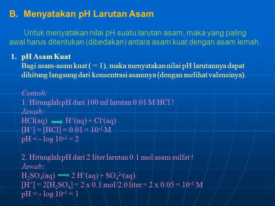 1.pH Asam Kuat Bagi asam-asam kuat ( = 1), maka menyatakan nilai pH larutannya dapat dihitung langsung dari konsentrasi asamnya (dengan melihat valens