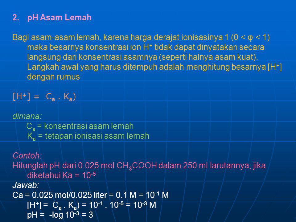 2.pH Asam Lemah Bagi asam-asam lemah, karena harga derajat ionisasinya 1 (0 < φ < 1) maka besarnya konsentrasi ion H + tidak dapat dinyatakan secara l