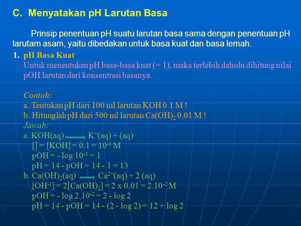 1. pH Basa Kuat Untuk menentukan pH basa-basa kuat (= 1), maka terlebih dahulu dihitung nilai pOH larutan dari konsentrasi basanya. Contoh: a. Tentuka